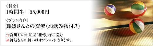 《料金》1時間半 55,000円《プラン内容》舞妓さんとの交流(お飲み物付き)☆宮川町のお茶屋「花傳」様ご協力※舞妓さんの舞いはオプションになります。